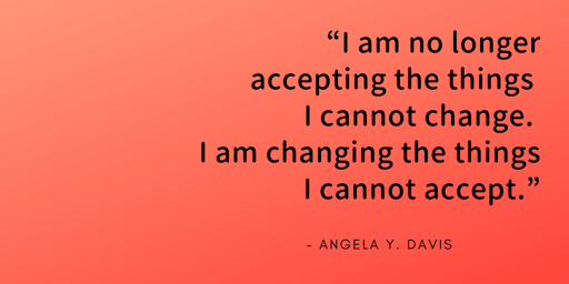 I am no longer accepting the things I cannot change, I am changing the things I cannot accept - Angela Davis